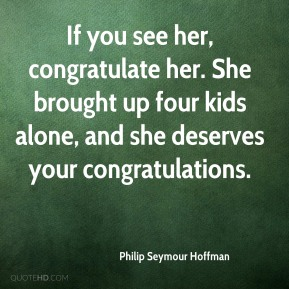If you see her, congratulate her. She brought up four kids alone, and she deserves your congratulations.