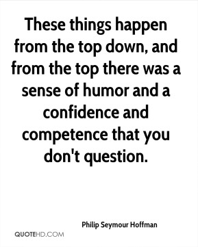 These things happen from the top down, and from the top there was a sense of humor and a confidence and competence that you don't question.