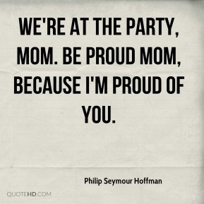We're at the party, mom. Be proud mom, because I'm proud of you.