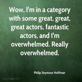 Philip Seymour Hoffman  - Wow, I'm in a category with some great, great, great actors, fantastic actors, and I'm overwhelmed. Really overwhelmed.