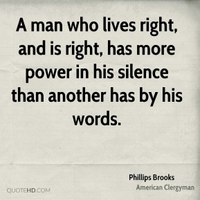 Phillips Brooks - A man who lives right, and is right, has more power in his silence than another has by his words.