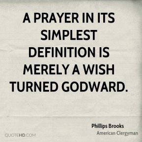 Phillips Brooks - A prayer in its simplest definition is merely a wish turned Godward.