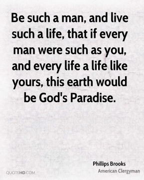Phillips Brooks - Be such a man, and live such a life, that if every man were such as you, and every life a life like yours, this earth would be God's Paradise.