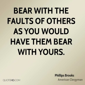 Phillips Brooks - Bear with the faults of others as you would have them bear with yours.