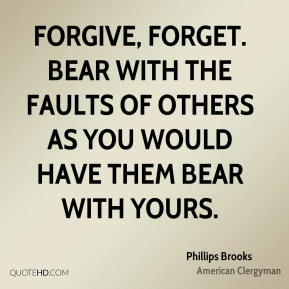 Phillips Brooks - Forgive, forget. Bear with the faults of others as you would have them bear with yours.