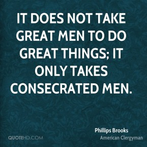 Phillips Brooks - It does not take great men to do great things; it only takes consecrated men.