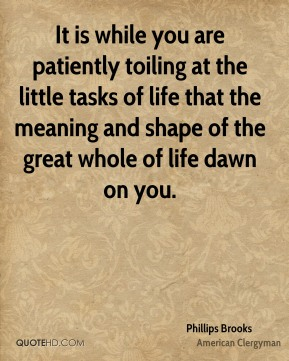 Phillips Brooks - It is while you are patiently toiling at the little tasks of life that the meaning and shape of the great whole of life dawn on you.