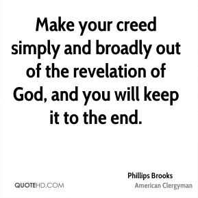 Phillips Brooks - Make your creed simply and broadly out of the revelation of God, and you will keep it to the end.