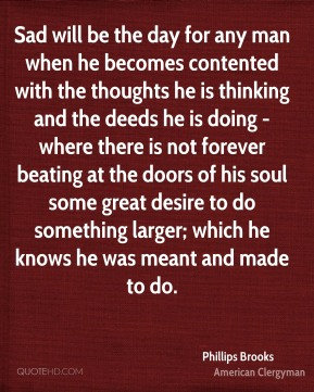 Phillips Brooks - Sad will be the day for any man when he becomes contented with the thoughts he is thinking and the deeds he is doing - where there is not forever beating at the doors of his soul some great desire to do something larger; which he knows he was meant and made to do.