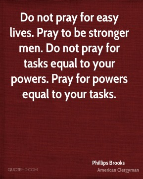 Do not pray for easy lives. Pray to be stronger men. Do not pray for tasks equal to your powers. Pray for powers equal to your tasks.