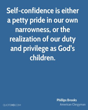 Phillips Brooks  - Self-confidence is either a petty pride in our own narrowness, or the realization of our duty and privilege as God's children.