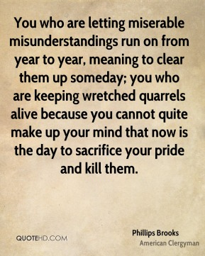 You who are letting miserable misunderstandings run on from year to year, meaning to clear them up someday; you who are keeping wretched quarrels alive because you cannot quite make up your mind that now is the day to sacrifice your pride and kill them.