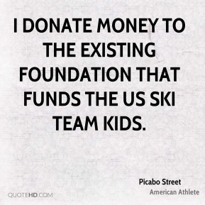 Picabo Street - I donate money to the existing foundation that funds the US Ski Team kids.