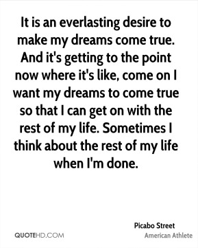 Picabo Street - It is an everlasting desire to make my dreams come true. And it's getting to the point now where it's like, come on I want my dreams to come true so that I can get on with the rest of my life. Sometimes I think about the rest of my life when I'm done.
