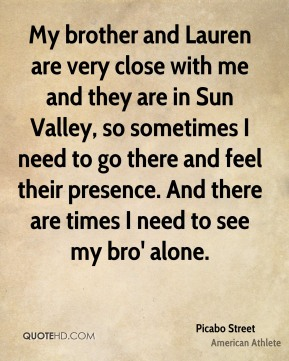 Picabo Street - My brother and Lauren are very close with me and they are in Sun Valley, so sometimes I need to go there and feel their presence. And there are times I need to see my bro' alone.