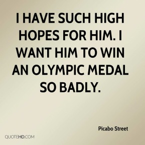 Picabo Street  - I have such high hopes for him. I want him to win an Olympic medal so badly.