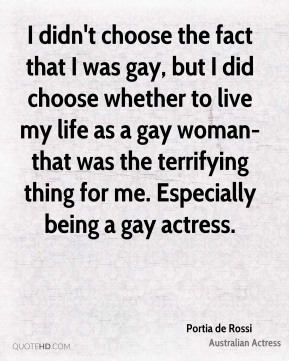 Portia de Rossi - I didn't choose the fact that I was gay, but I did choose whether to live my life as a gay woman-that was the terrifying thing for me. Especially being a gay actress.