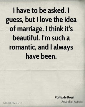 I have to be asked, I guess, but I love the idea of marriage. I think it's beautiful. I'm such a romantic, and I always have been.