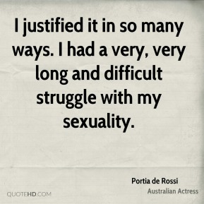 I justified it in so many ways. I had a very, very long and difficult struggle with my sexuality.