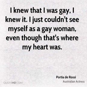 I knew that I was gay, I knew it. I just couldn't see myself as a gay woman, even though that's where my heart was.