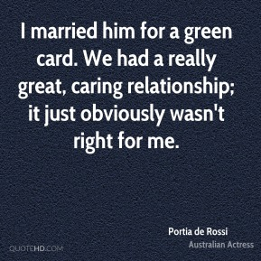 Portia de Rossi - I married him for a green card. We had a really great, caring relationship; it just obviously wasn't right for me.