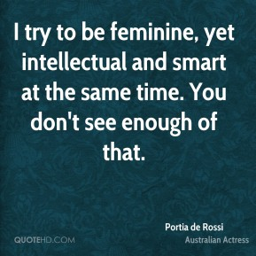 I try to be feminine, yet intellectual and smart at the same time. You don't see enough of that.
