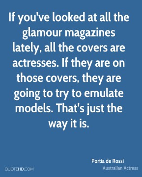 Portia de Rossi - If you've looked at all the glamour magazines lately, all the covers are actresses. If they are on those covers, they are going to try to emulate models. That's just the way it is.