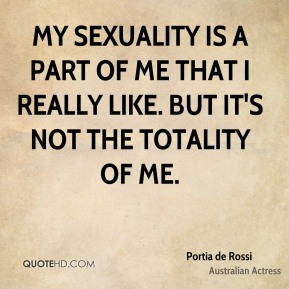 My sexuality is a part of me that I really like. But it's not the totality of me.