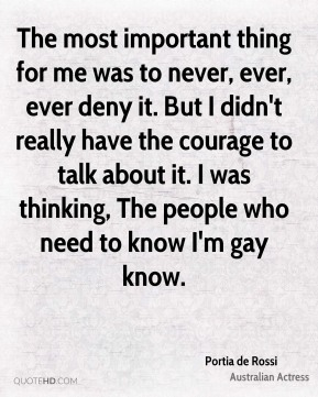 Portia de Rossi - The most important thing for me was to never, ever, ever deny it. But I didn't really have the courage to talk about it. I was thinking, The people who need to know I'm gay know.