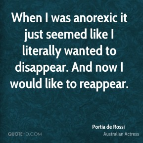 Portia de Rossi - When I was anorexic it just seemed like I literally wanted to disappear. And now I would like to reappear.