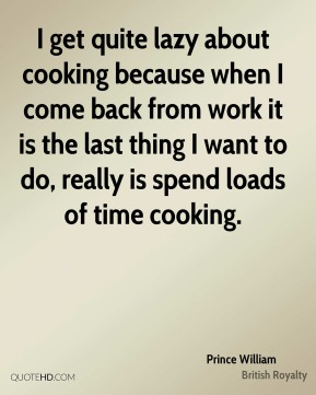 I get quite lazy about cooking because when I come back from work it is the last thing I want to do, really is spend loads of time cooking.