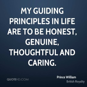 Prince William - My guiding principles in life are to be honest, genuine, thoughtful and caring.