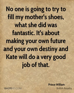 No one is going to try to fill my mother's shoes, what she did was fantastic. It's about making your own future and your own destiny and Kate will do a very good job of that.