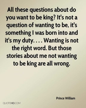 All these questions about do you want to be king? It's not a question of wanting to be, it's something I was born into and it's my duty. . . . Wanting is not the right word. But those stories about me not wanting to be king are all wrong.