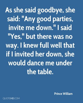 """As she said goodbye, she said: """"Any good parties, invite me down."""" I said """"Yes,"""" but there was no way. I knew full well that if I invited her down, she would dance me under the table."""