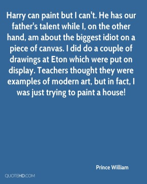Harry can paint but I can't. He has our father's talent while I, on the other hand, am about the biggest idiot on a piece of canvas. I did do a couple of drawings at Eton which were put on display. Teachers thought they were examples of modern art, but in fact, I was just trying to paint a house!