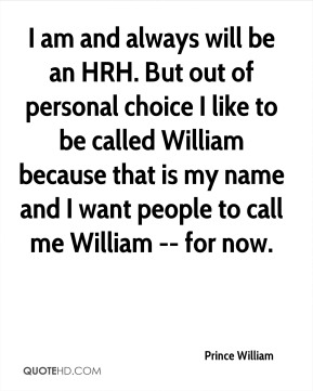I am and always will be an HRH. But out of personal choice I like to be called William because that is my name and I want people to call me William -- for now.