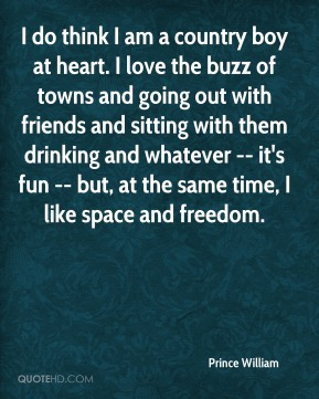 Prince William  - I do think I am a country boy at heart. I love the buzz of towns and going out with friends and sitting with them drinking and whatever -- it's fun -- but, at the same time, I like space and freedom.