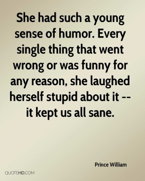 She had such a young sense of humor. Every single thing that went wrong or was funny for any reason, she laughed herself stupid about it -- it kept us all sane.