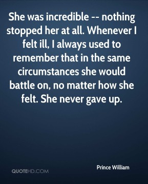 She was incredible -- nothing stopped her at all. Whenever I felt ill, I always used to remember that in the same circumstances she would battle on, no matter how she felt. She never gave up.