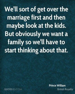 We'll sort of get over the marriage first and then maybe look at the kids. But obviously we want a family so we'll have to start thinking about that.