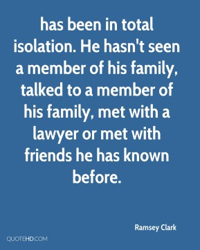 has been in total isolation. He hasn't seen a member of his family, talked to a member of his family, met with a lawyer or met with friends he has known before.
