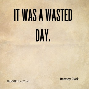 It was a wasted day.
