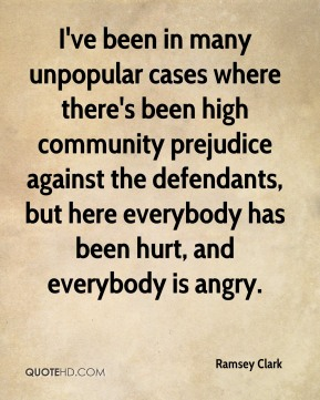 I've been in many unpopular cases where there's been high community prejudice against the defendants, but here everybody has been hurt, and everybody is angry.