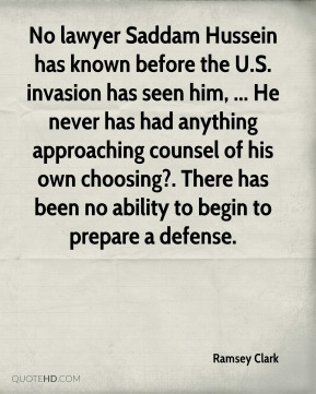 No lawyer Saddam Hussein has known before the U.S. invasion has seen him, ... He never has had anything approaching counsel of his own choosing?. There has been no ability to begin to prepare a defense.