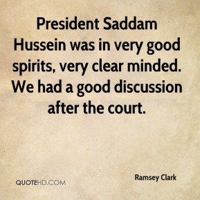 President Saddam Hussein was in very good spirits, very clear minded. We had a good discussion after the court.