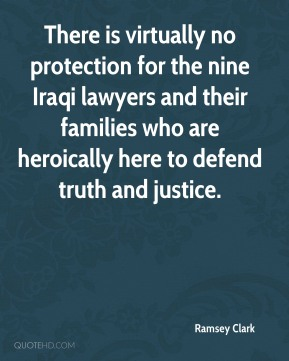 Ramsey Clark  - There is virtually no protection for the nine Iraqi lawyers and their families who are heroically here to defend truth and justice.