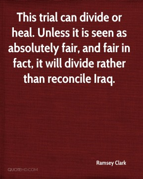Ramsey Clark  - This trial can divide or heal. Unless it is seen as absolutely fair, and fair in fact, it will divide rather than reconcile Iraq.