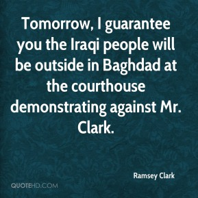 Ramsey Clark  - Tomorrow, I guarantee you the Iraqi people will be outside in Baghdad at the courthouse demonstrating against Mr. Clark.