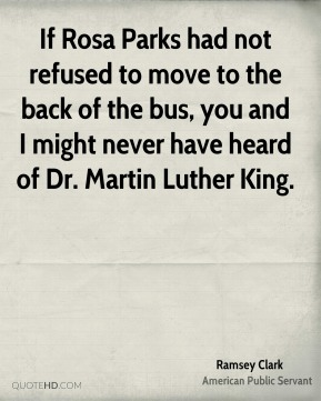 Ramsey Clark - If Rosa Parks had not refused to move to the back of the bus, you and I might never have heard of Dr. Martin Luther King.